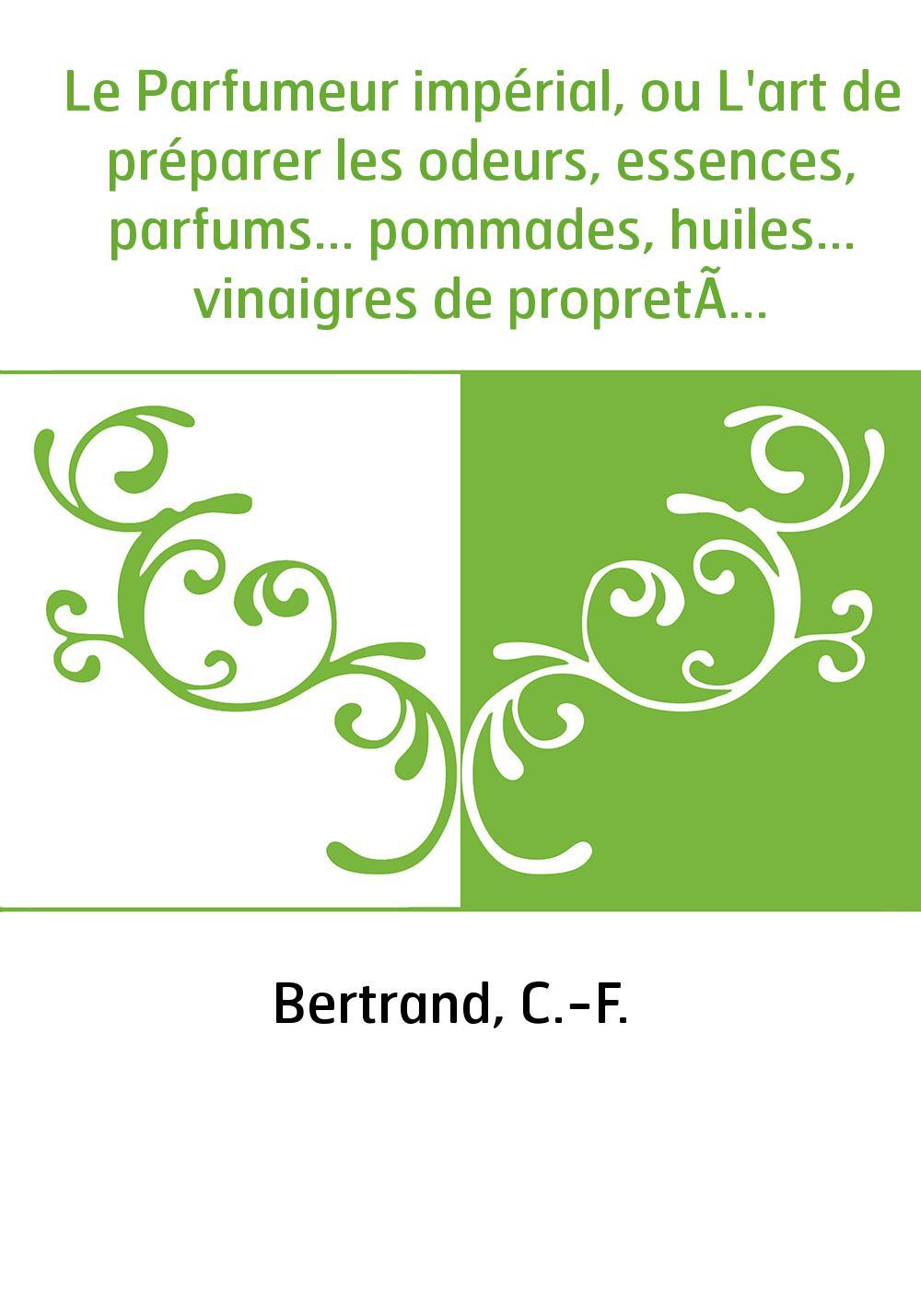 Le Parfumeur impérial, ou L'art de préparer les odeurs, essences, parfums... pommades, huiles... vinaigres de propreté, savons .