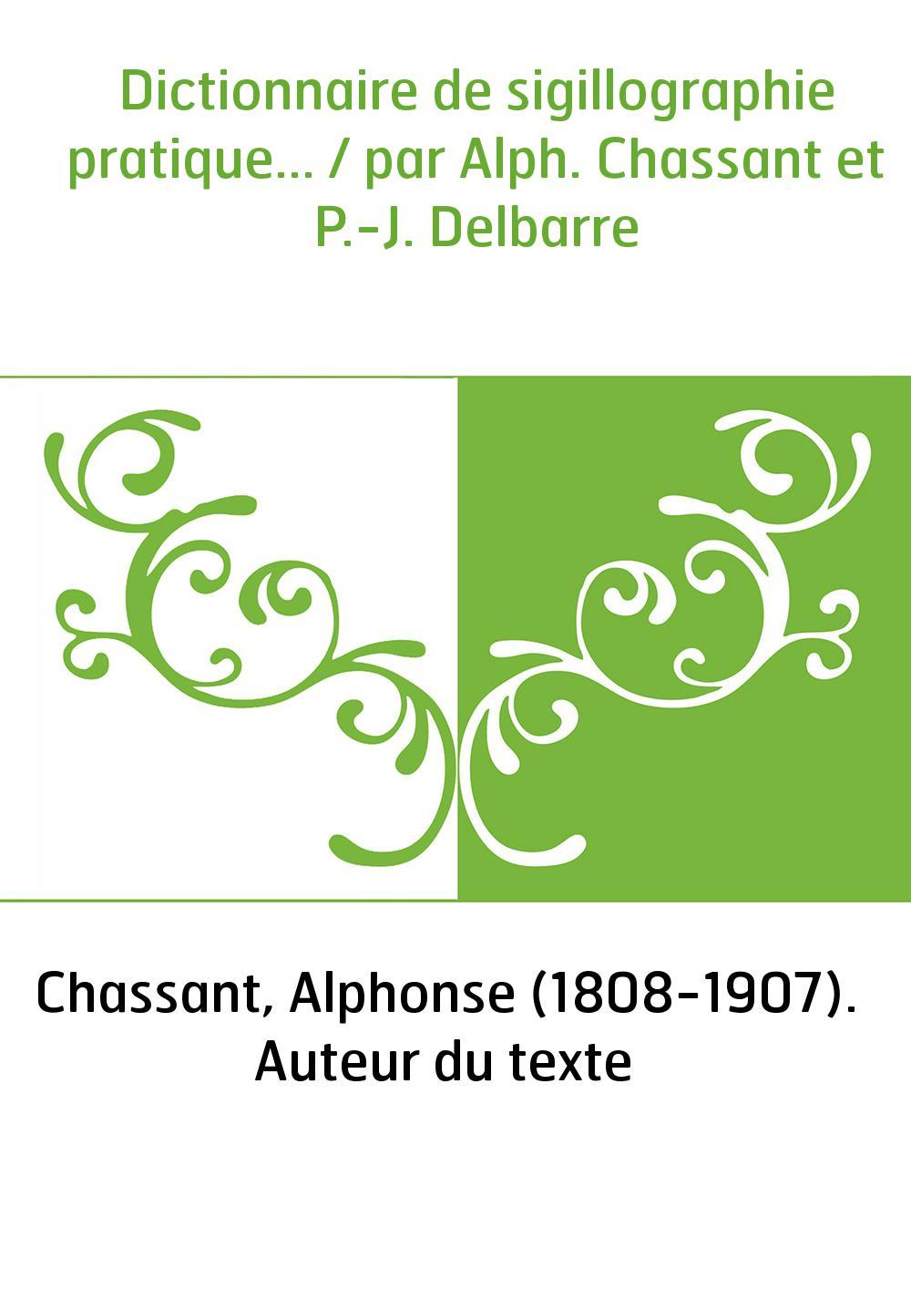 Dictionnaire de sigillographie pratique... / par Alph. Chassant et P.-J. Delbarre