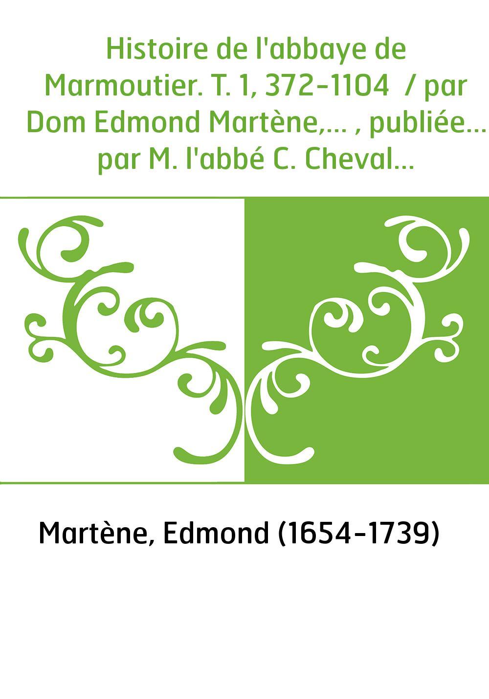 Histoire de l'abbaye de Marmoutier. T. 1, 372-1104 / par Dom Edmond Martène,... , publiée... par M. l'abbé C. Chevalier,...
