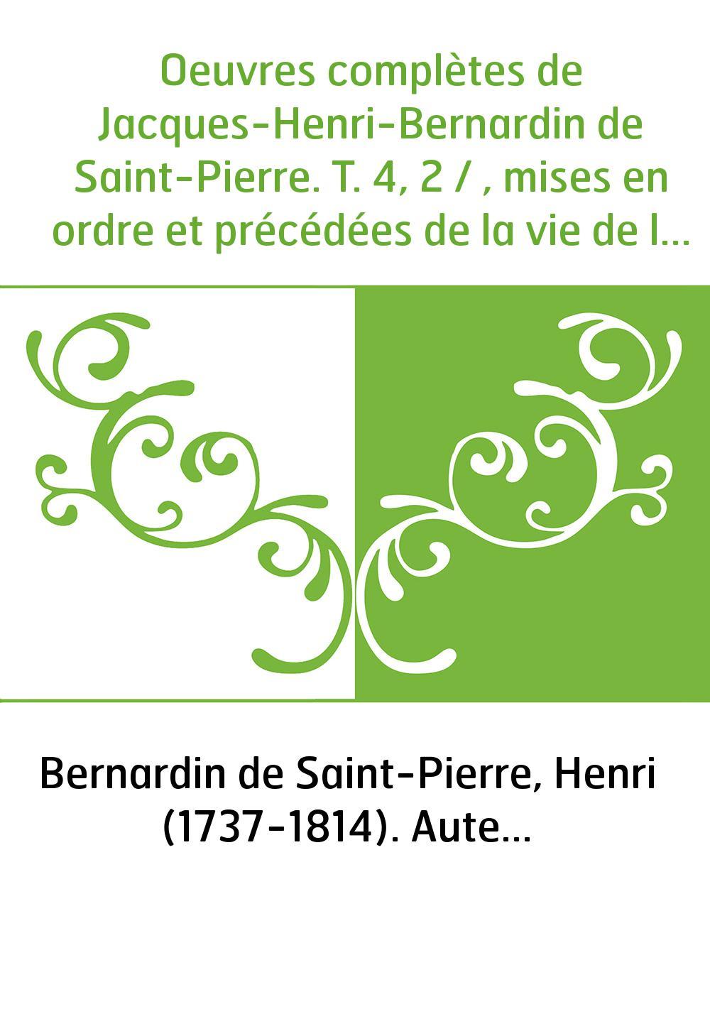 Oeuvres complètes de Jacques-Henri-Bernardin de Saint-Pierre. T. 4, 2 / , mises en ordre et précédées de la vie de l'auteur, par