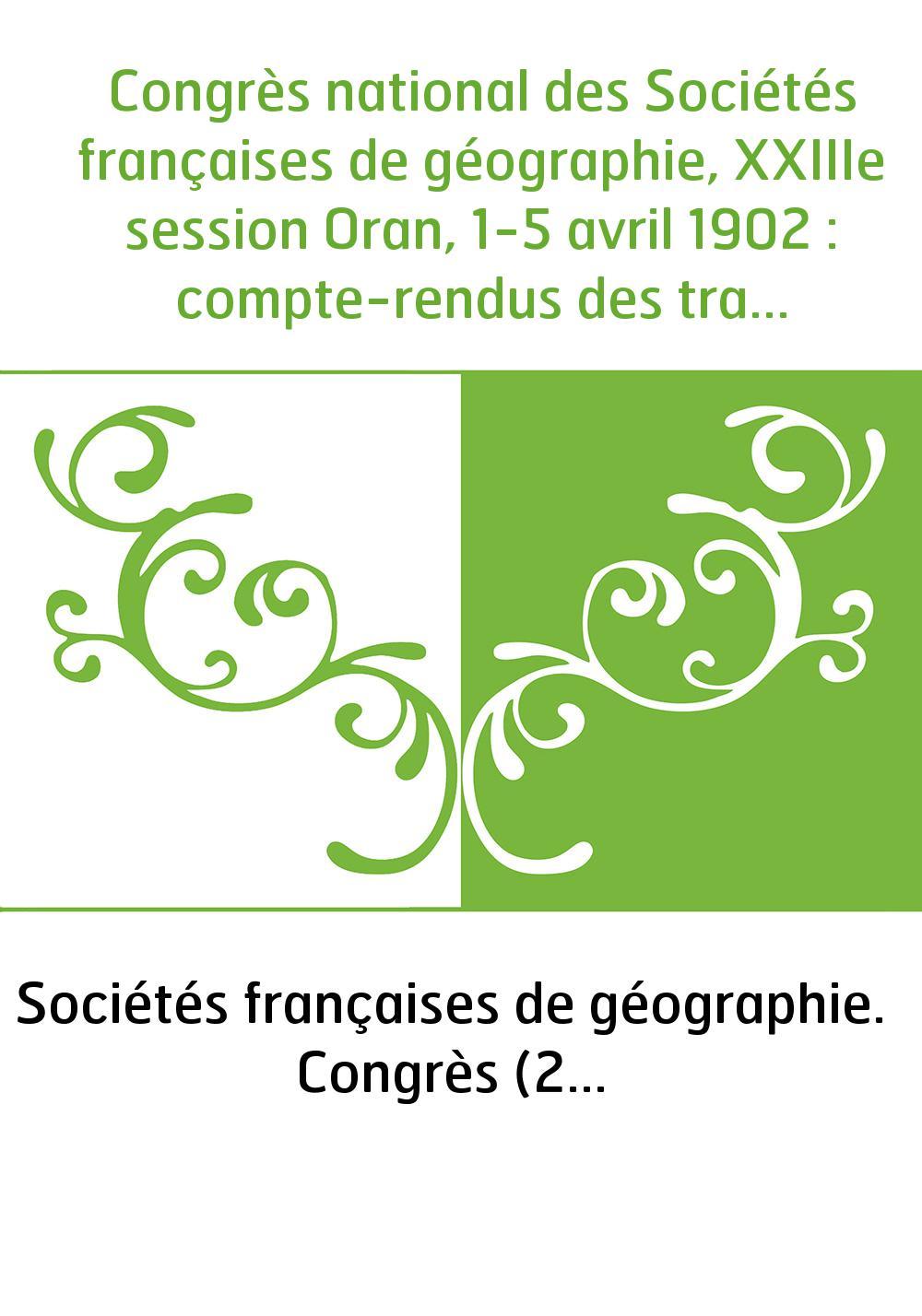 Congrès national des Sociétés françaises de géographie, XXIIIe session Oran, 1-5 avril 1902 : compte-rendus des travaux du congr