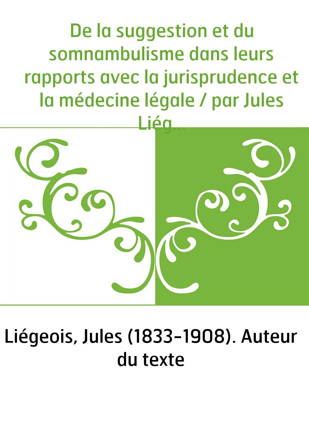 De la suggestion et du somnambulisme dans leurs rapports avec la jurisprudence et la médecine légale / par Jules Liégeois,...