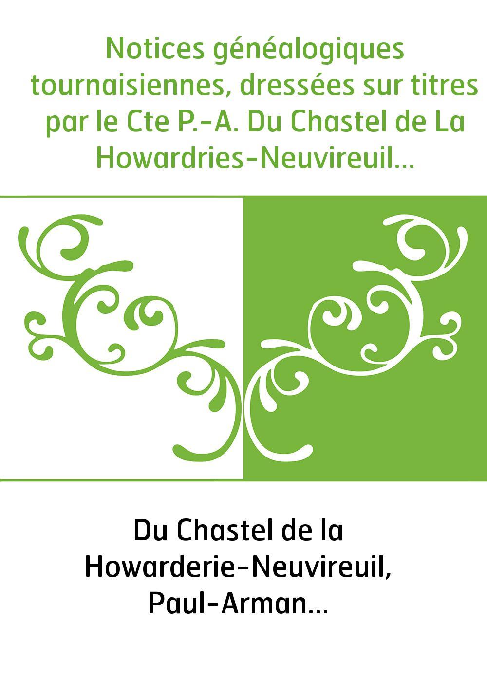 Notices généalogiques tournaisiennes, dressées sur titres par le Cte P.-A. Du Chastel de La Howardries-Neuvireuil...