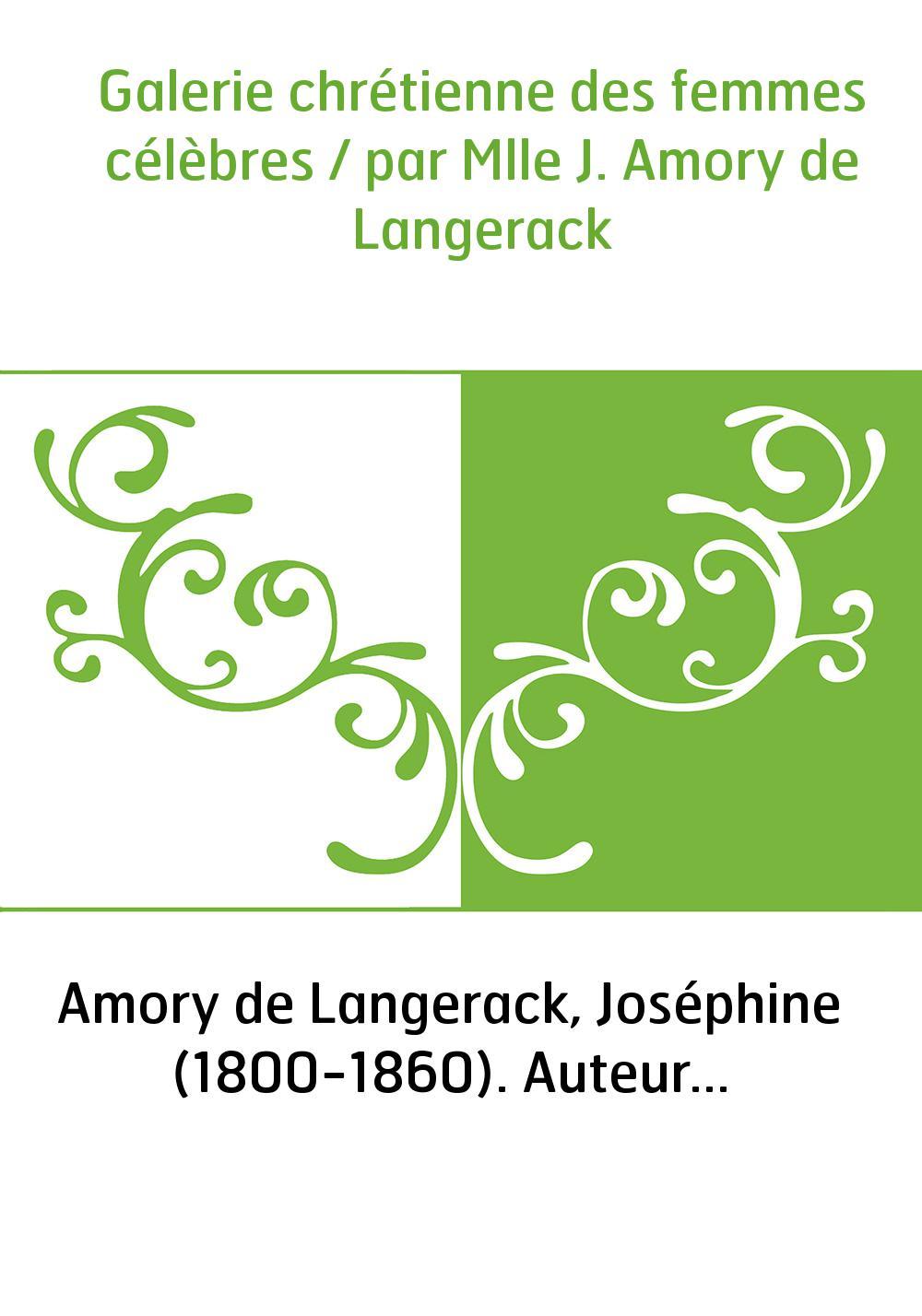 Galerie chrétienne des femmes célèbres / par Mlle J. Amory de Langerack