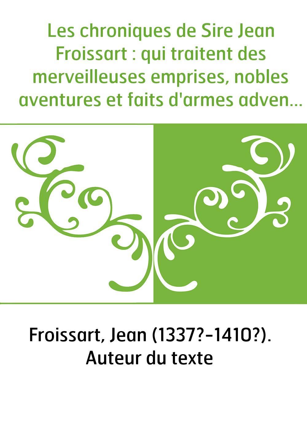 Les chroniques de Sire Jean Froissart : qui traitent des merveilleuses emprises, nobles aventures et faits d'armes advenus en so