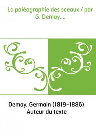 La paléographie des sceaux / par G. Demay,...