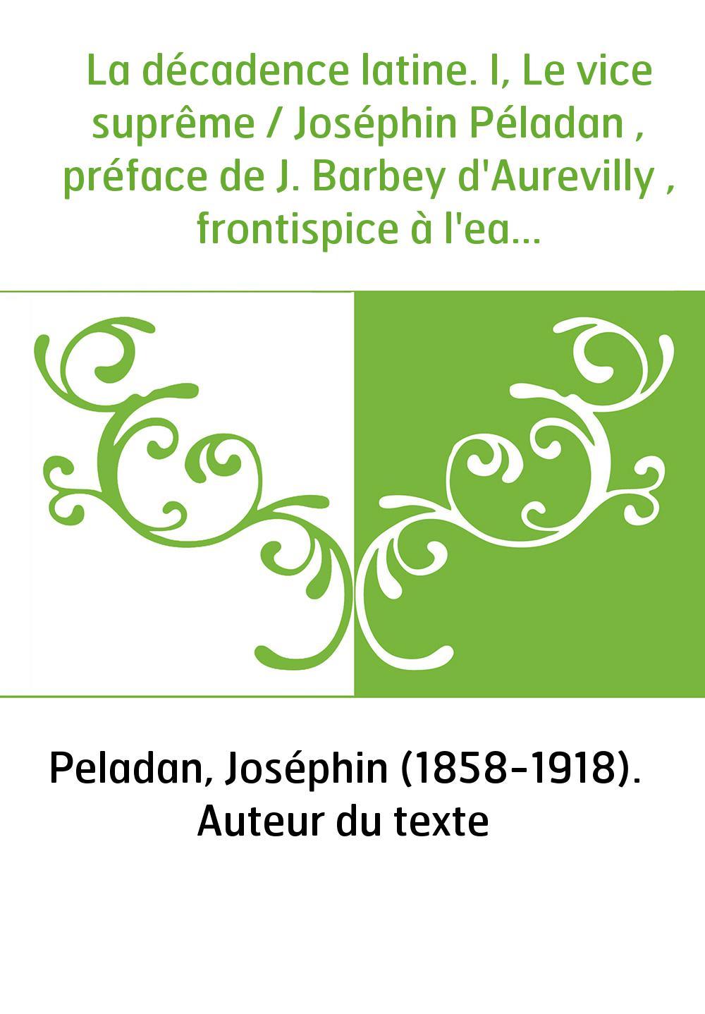La décadence latine. I, Le vice suprême / Joséphin Péladan , préface de J. Barbey d'Aurevilly , frontispice à l'eau-forte de Fél
