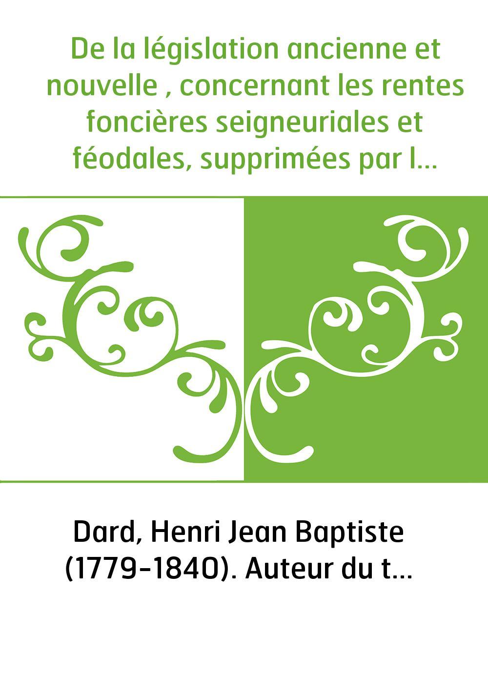 De la législation ancienne et nouvelle , concernant les rentes foncières seigneuriales et féodales, supprimées par le décret du