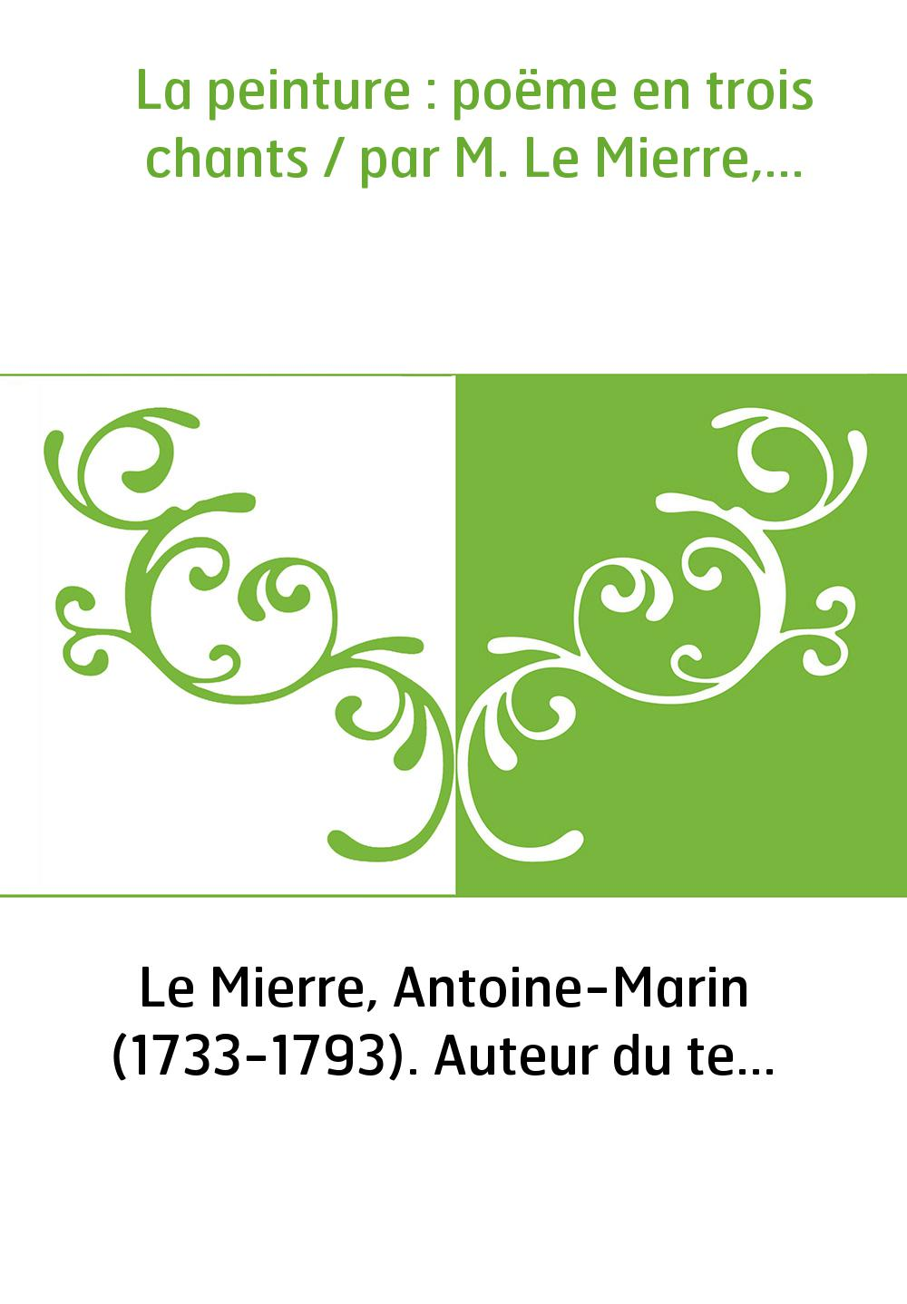 La peinture : poëme en trois chants / par M. Le Mierre,...