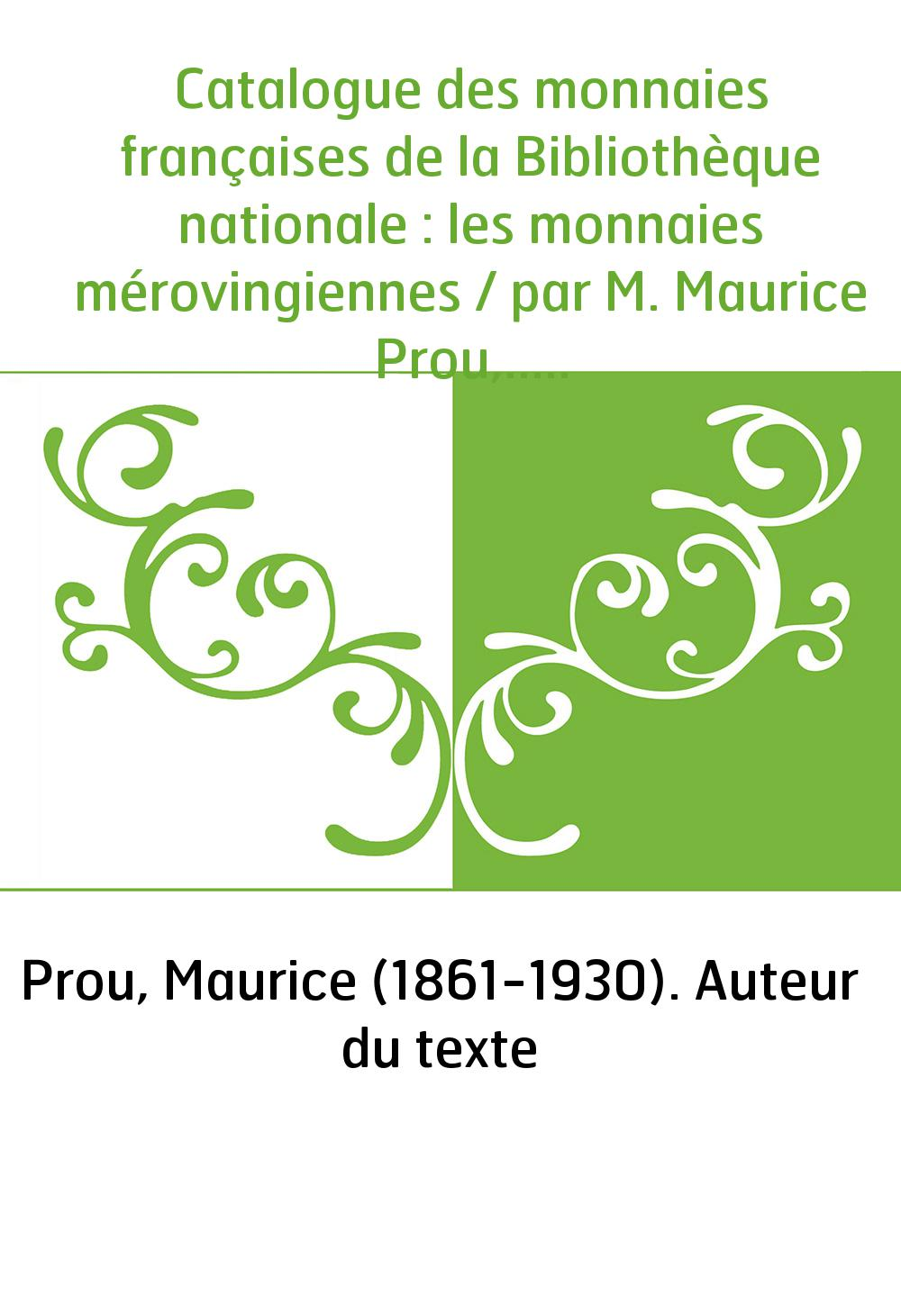 Catalogue des monnaies françaises de la Bibliothèque nationale : les monnaies mérovingiennes / par M. Maurice Prou,...