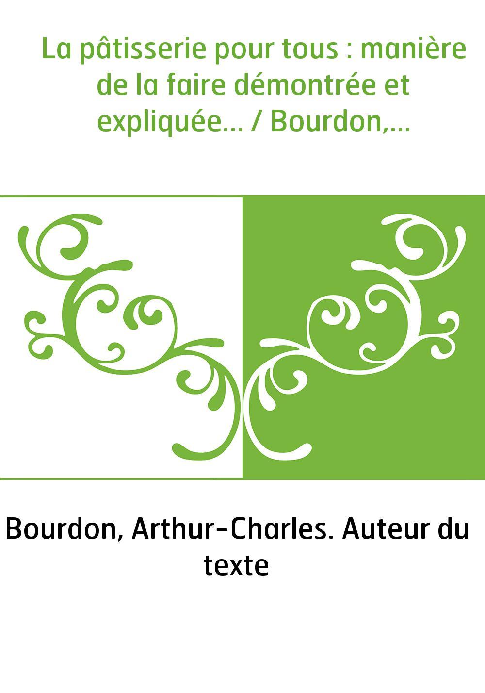 La pâtisserie pour tous : manière de la faire démontrée et expliquée... / Bourdon,...