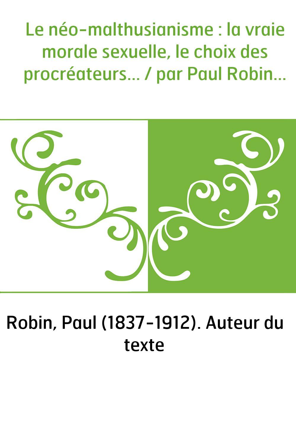 Le néo-malthusianisme : la vraie morale sexuelle, le choix des procréateurs... / par Paul Robin...