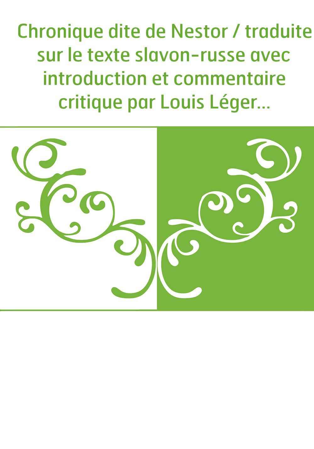 Chronique dite de Nestor / traduite sur le texte slavon-russe avec introduction et commentaire critique par Louis Léger,...
