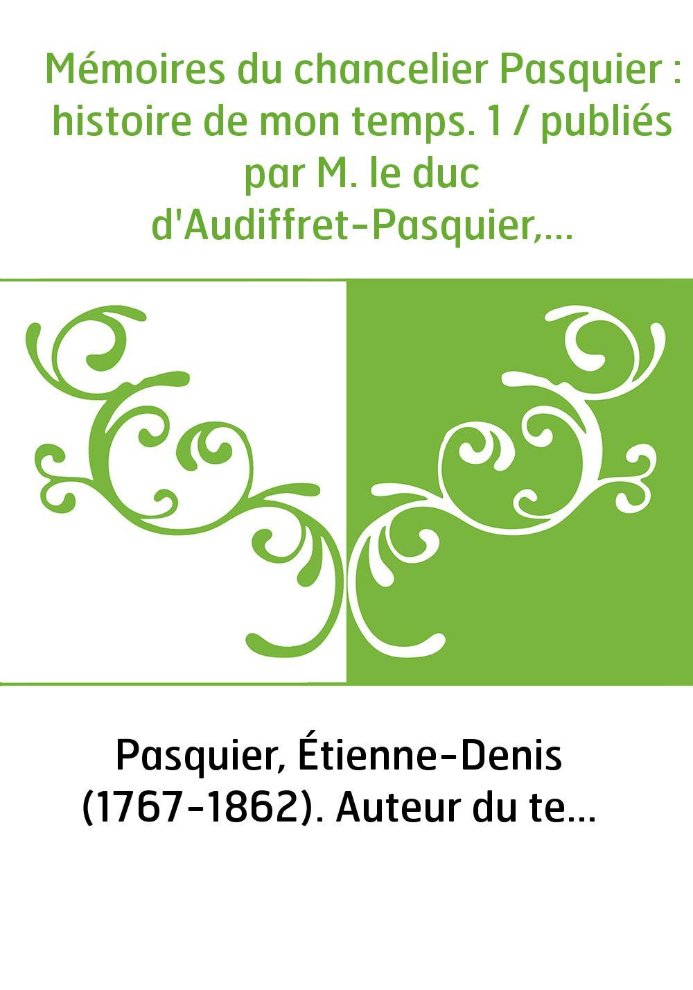 Mémoires du chancelier Pasquier : histoire de mon temps. 1 / publiés par M. le duc d'Audiffret-Pasquier,...