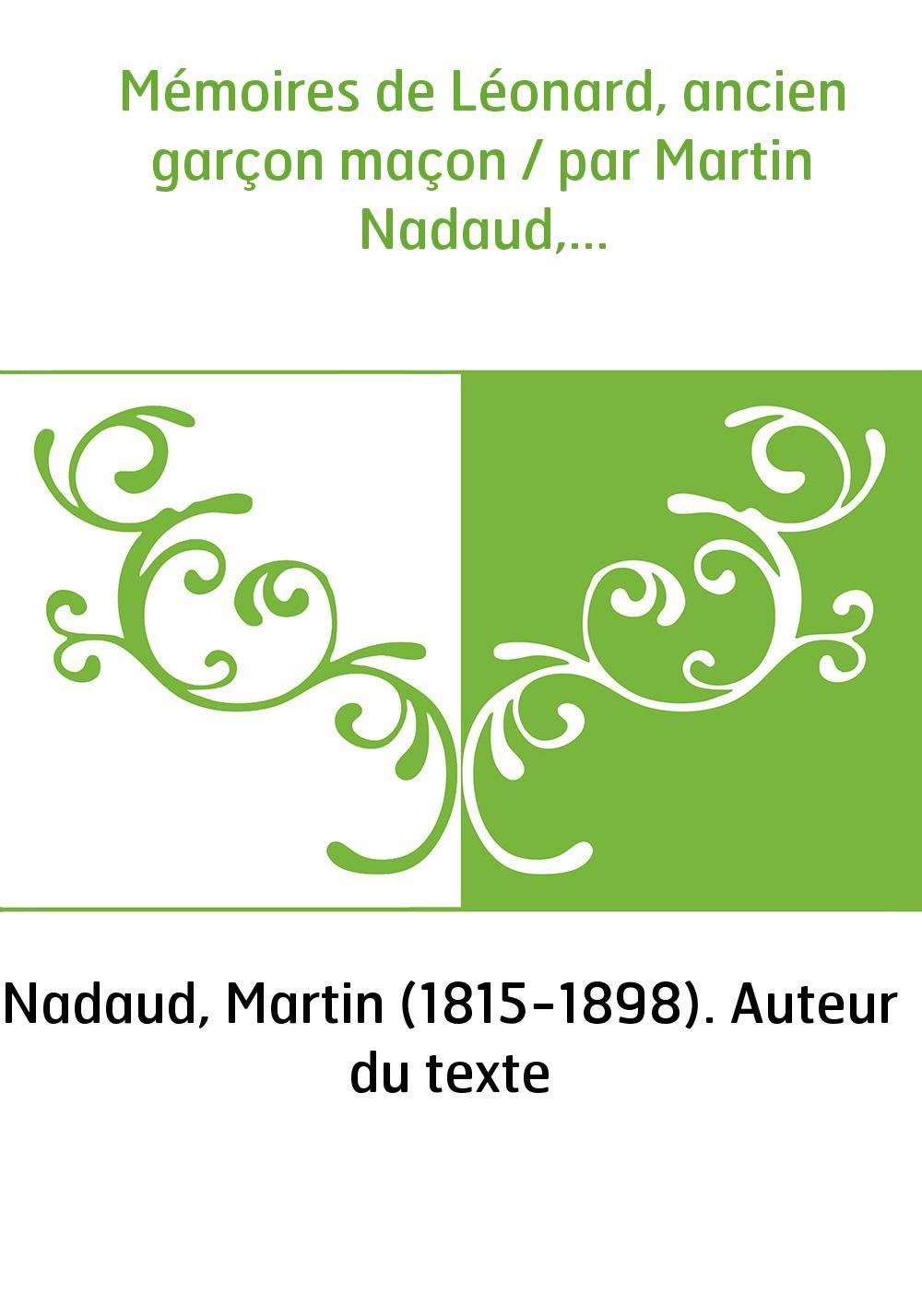 Mémoires de Léonard, ancien garçon maçon / par Martin Nadaud,...