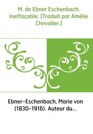 M. de Ebner Eschenbach. Ineffaçable....