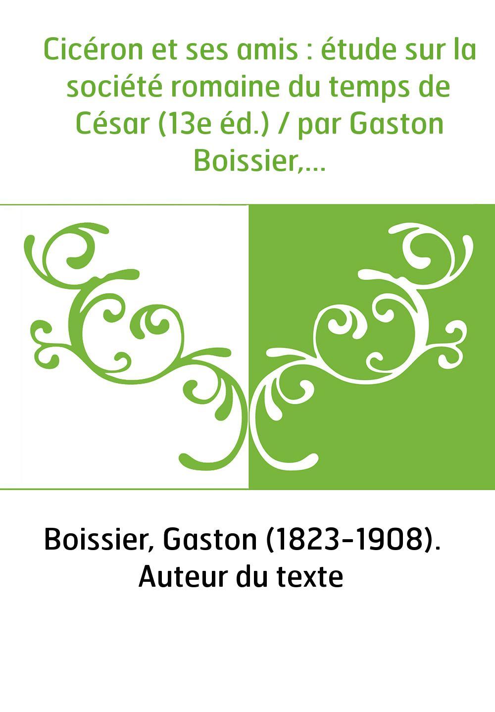 Cicéron et ses amis : étude sur la société romaine du temps de César (13e éd.) / par Gaston Boissier,...