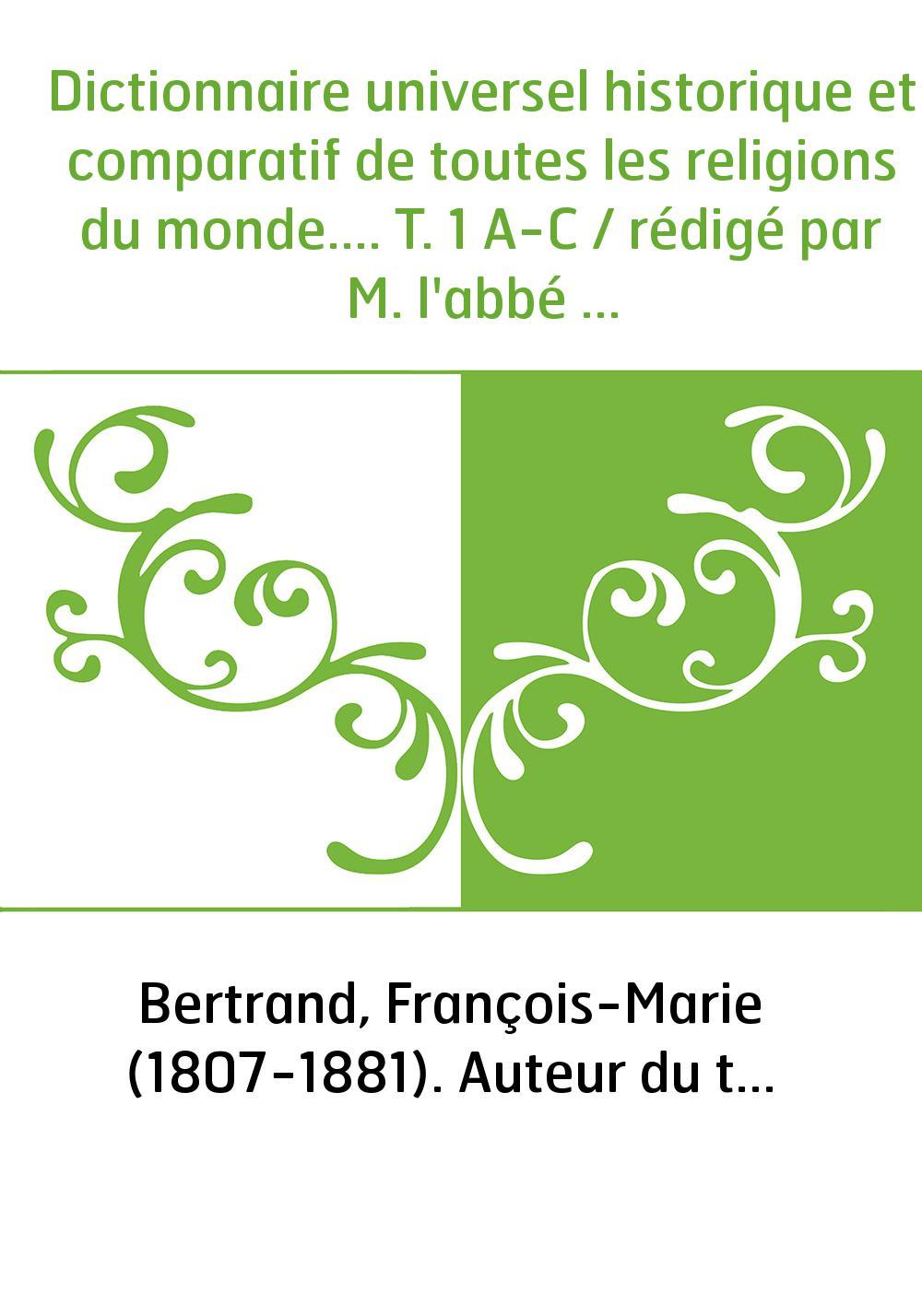 Dictionnaire universel historique et comparatif de toutes les religions du monde.... T. 1 A-C / rédigé par M. l'abbé Bertrand...