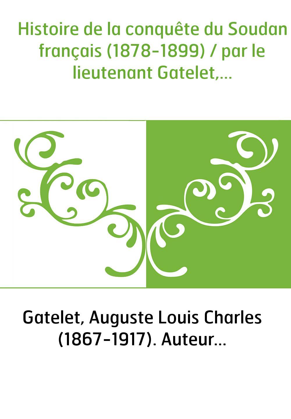 Histoire de la conquête du Soudan français (1878-1899) / par le lieutenant Gatelet,...