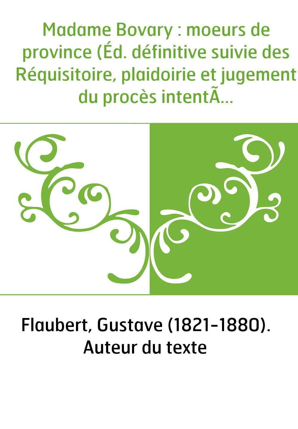 Madame Bovary : moeurs de province (Éd. définitive suivie des Réquisitoire, plaidoirie et jugement du procès intenté à l'auteur)