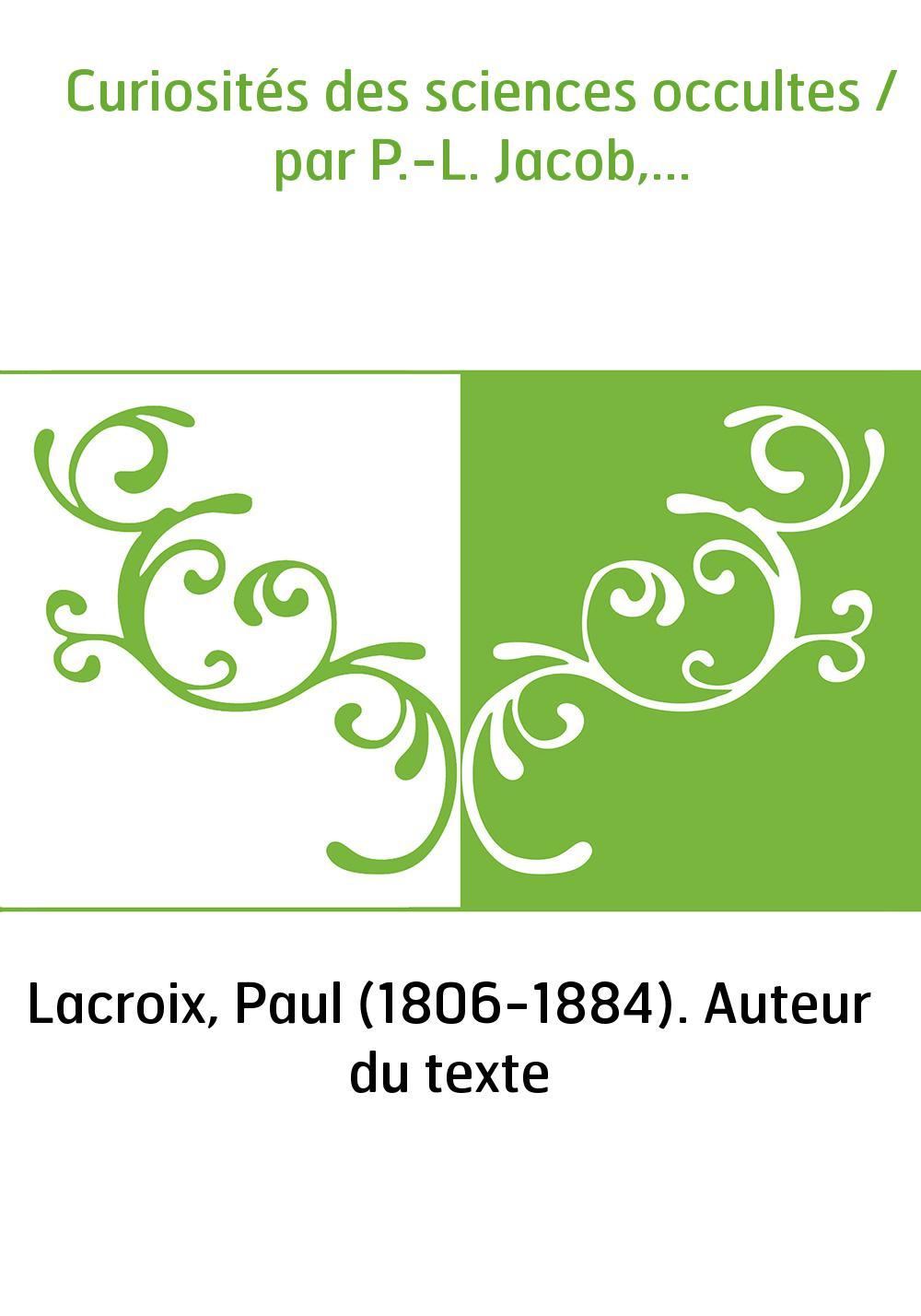 Curiosités des sciences occultes / par P.-L. Jacob,...