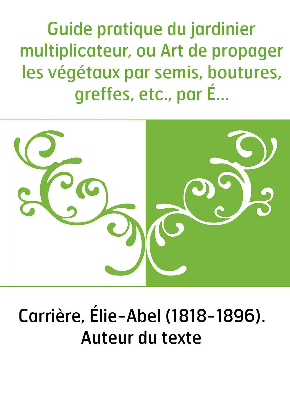 Guide pratique du jardinier multiplicateur, ou Art de propager les végétaux par semis, boutures, greffes, etc., par É.-A. Carriè