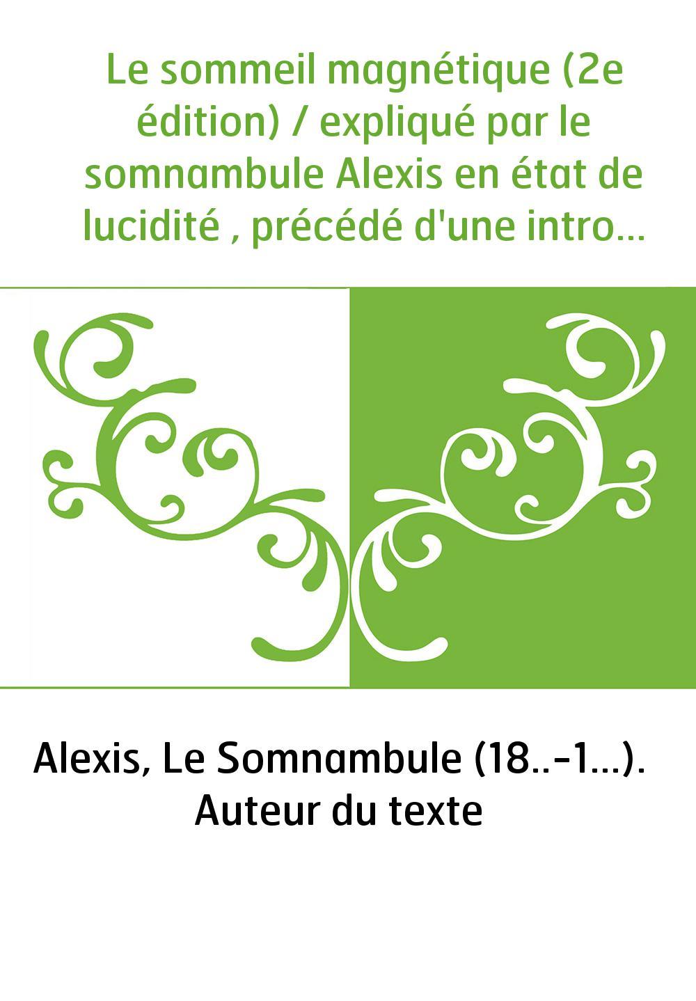 Le sommeil magnétique (2e édition) / expliqué par le somnambule Alexis en état de lucidité , précédé d'une introduction par Henr