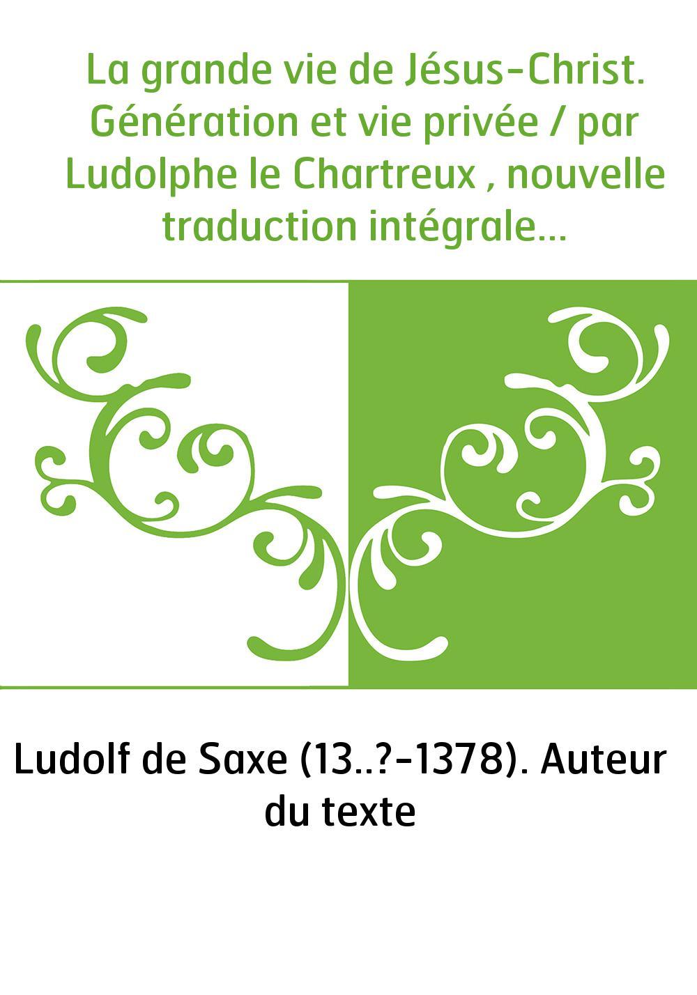 La grande vie de Jésus-Christ. Génération et vie privée / par Ludolphe le Chartreux , nouvelle traduction intégrale avec préface