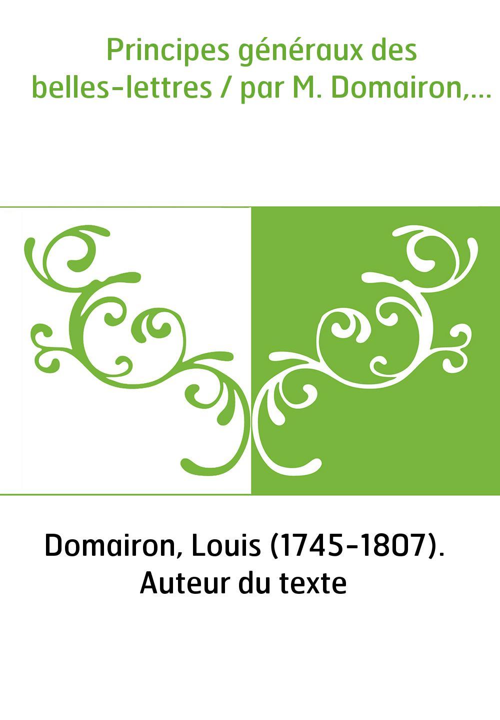 Principes généraux des belles-lettres / par M. Domairon,...