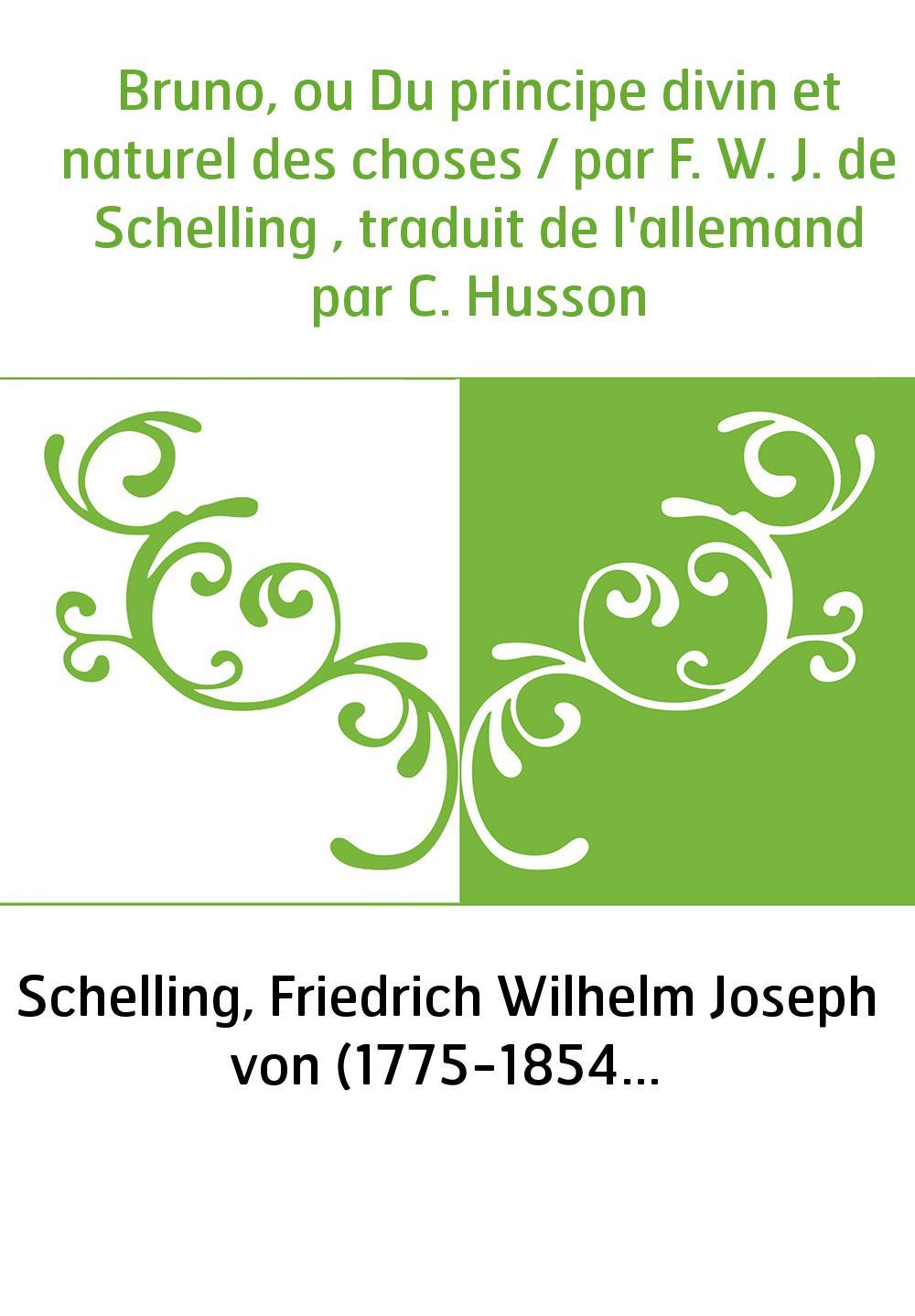 Bruno, ou Du principe divin et naturel des choses / par F. W. J. de Schelling , traduit de l'allemand par C. Husson