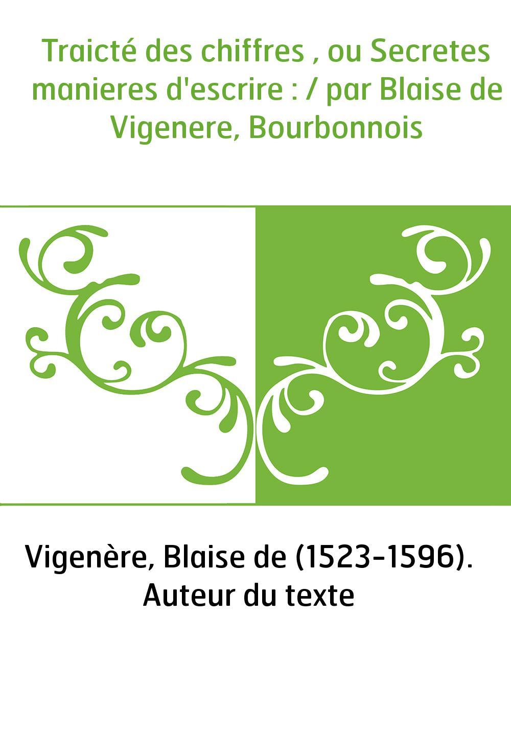 Traicté des chiffres , ou Secretes manieres d'escrire : / par Blaise de Vigenere, Bourbonnois