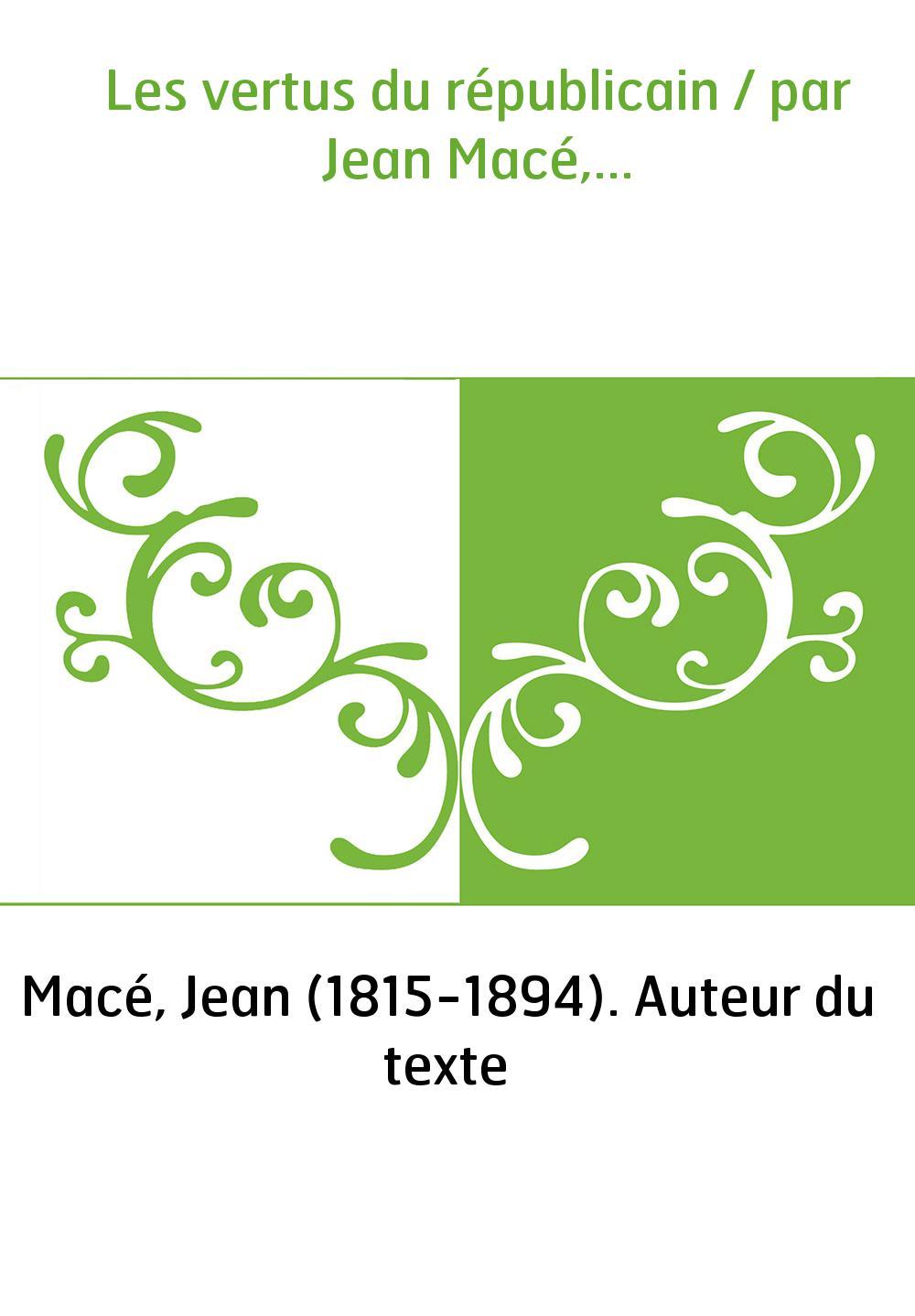 Les vertus du républicain / par Jean Macé,...