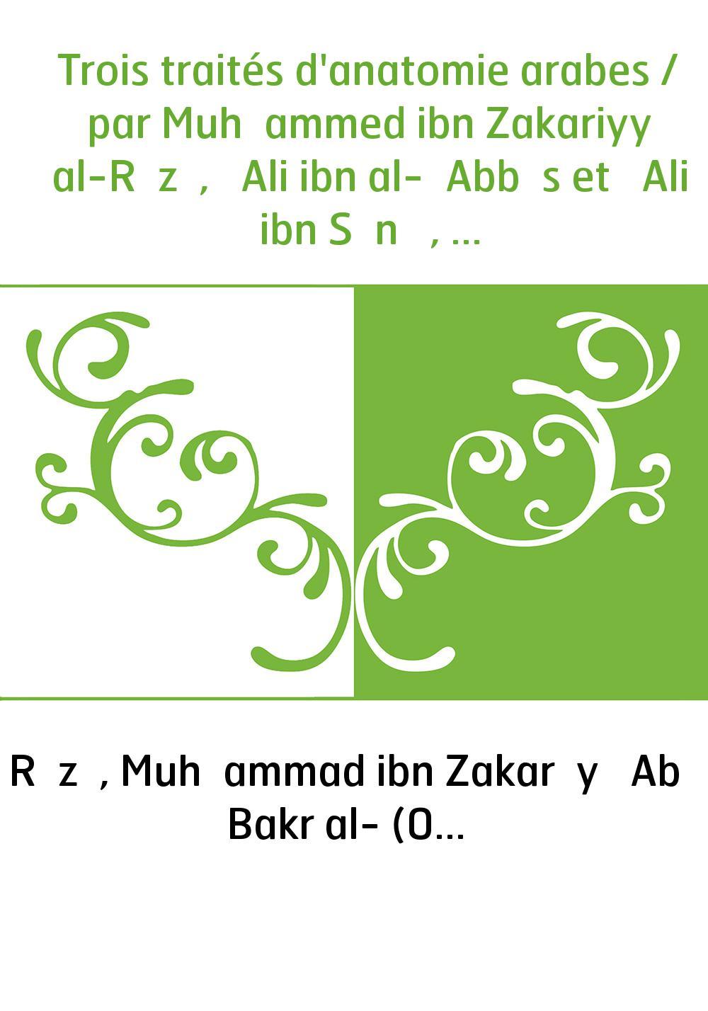 Trois traités d'anatomie arabes / par Muḥammed ibn Zakariyyā al-Rāzī, ʿAli ibn al-ʿAbbās et ʿAli ibn Sīnā , texte inédit de deu