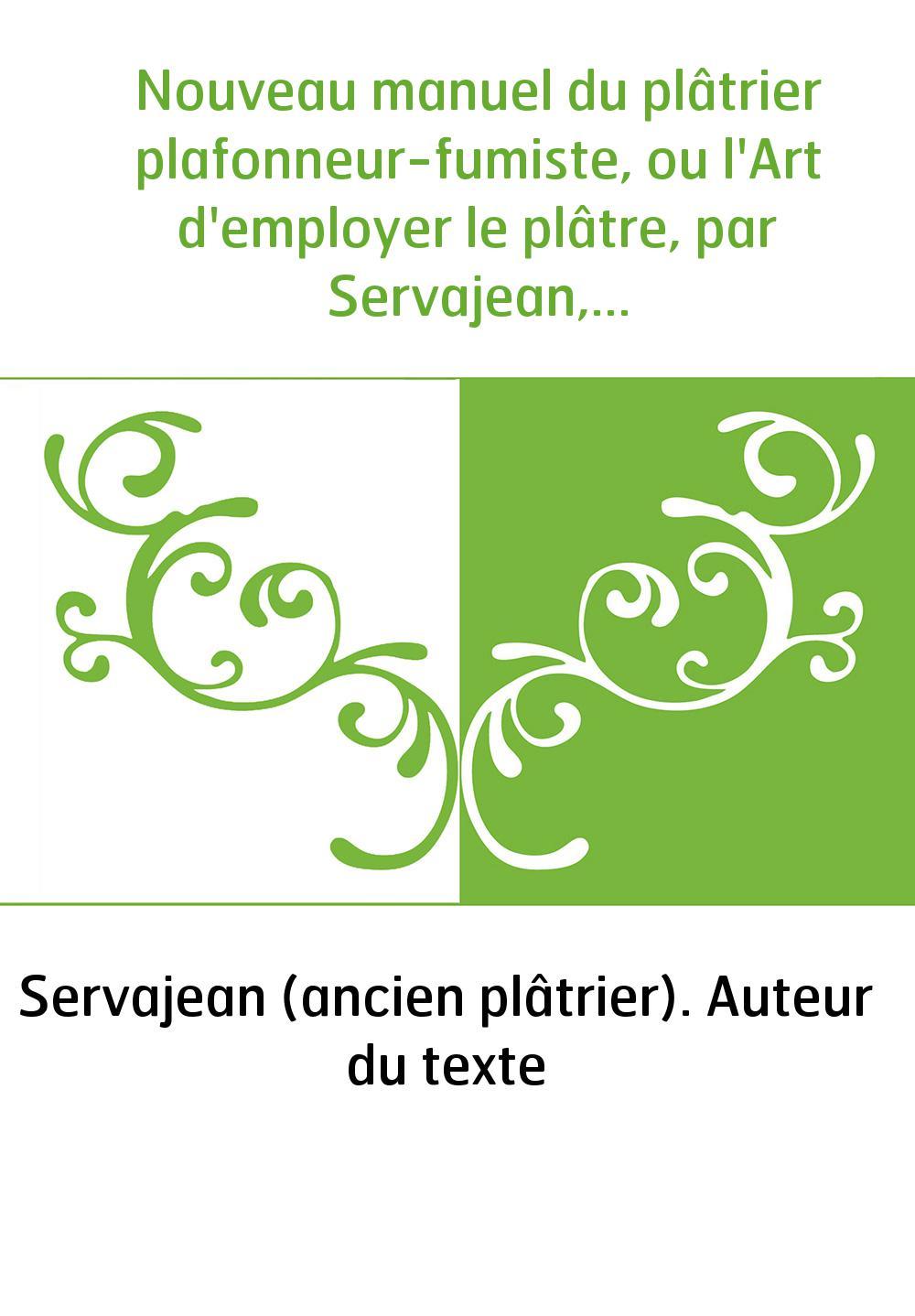 Nouveau manuel du plâtrier plafonneur-fumiste, ou l'Art d'employer le plâtre, par Servajean,...
