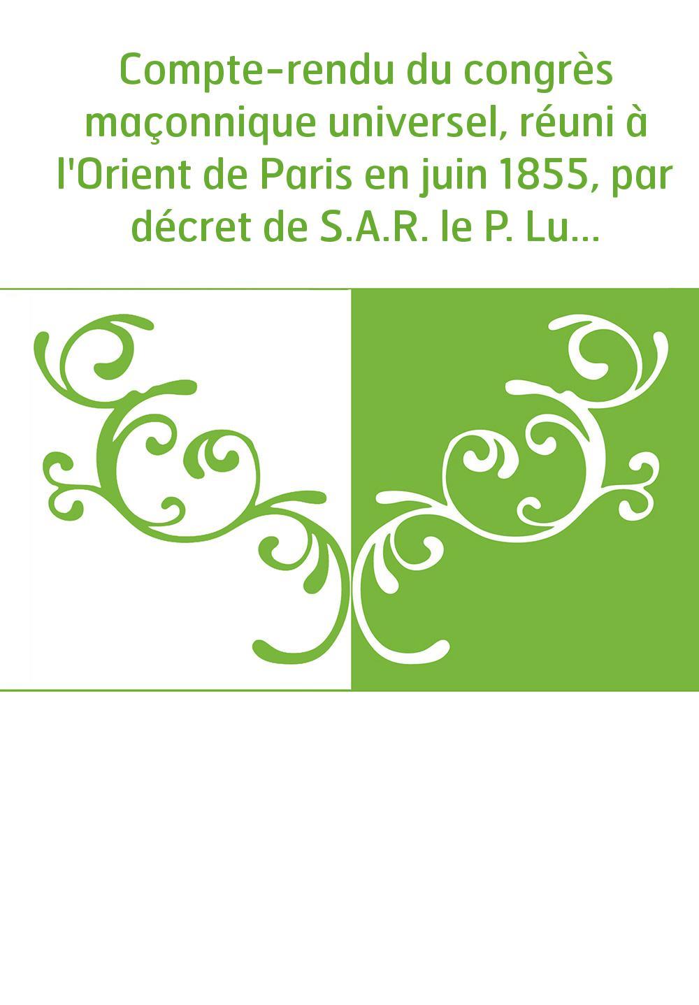 Compte-rendu du congrès maçonnique universel, réuni à l'Orient de Paris en juin 1855, par décret de S.A.R. le P. Lucien Murat,..