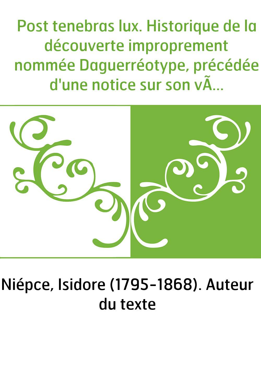 Post tenebras lux. Historique de la découverte improprement nommée Daguerréotype, précédée d'une notice sur son véritable invent