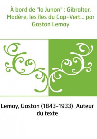"""À bord de """"la Junon"""" : Gibraltar, Madère, les îles du Cap-Vert... par Gaston Lemay"""