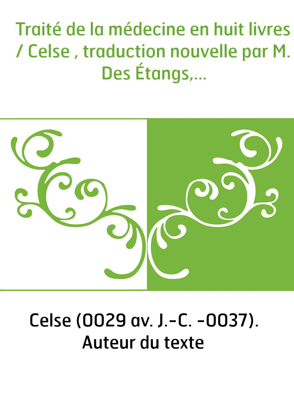 Traité de la médecine en huit livres / Celse , traduction nouvelle par M. Des Étangs,...