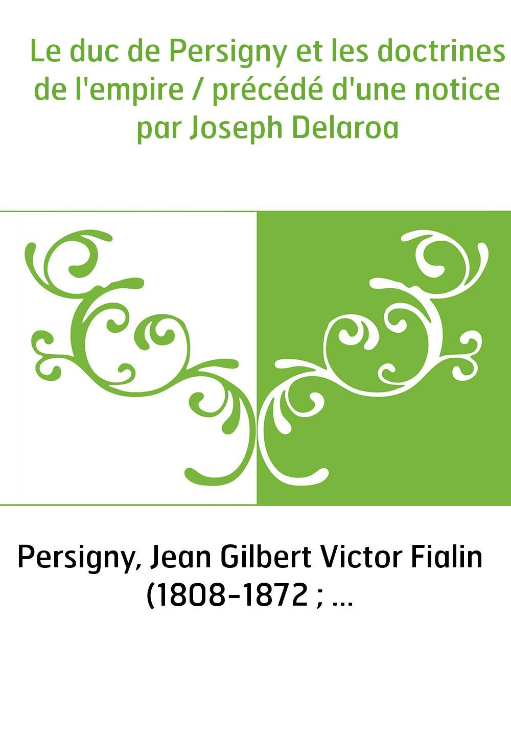 Le duc de Persigny et les doctrines de l'empire / précédé d'une notice par Joseph Delaroa
