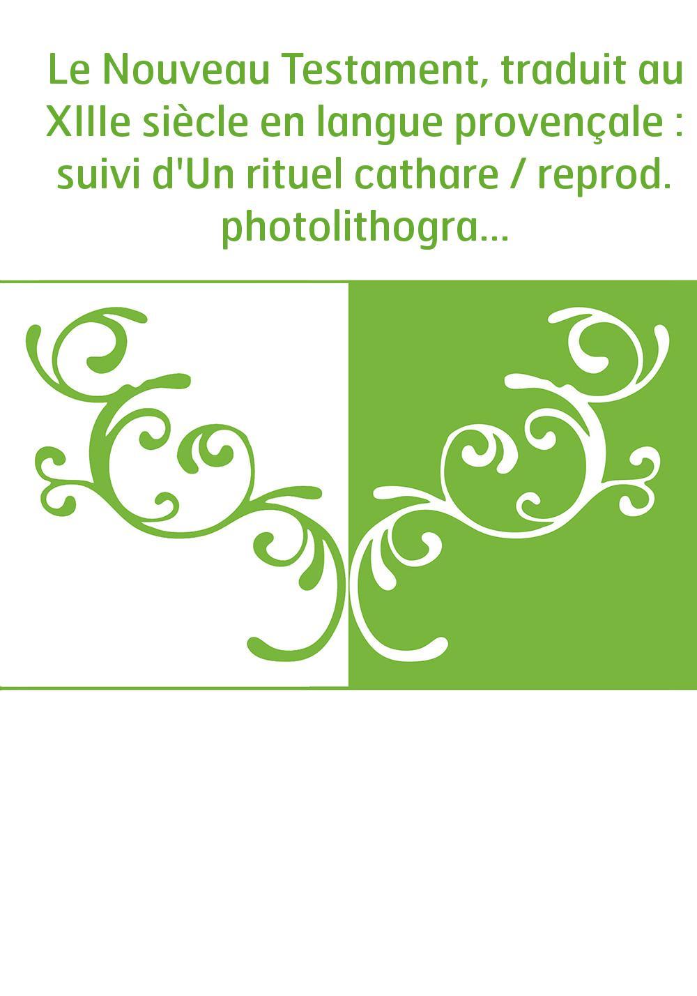 Le Nouveau Testament, traduit au XIIIe siècle en langue provençale : suivi d'Un rituel cathare / reprod. photolithographique du