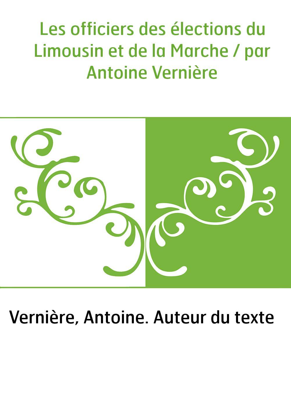 Les officiers des élections du Limousin et de la Marche / par Antoine Vernière