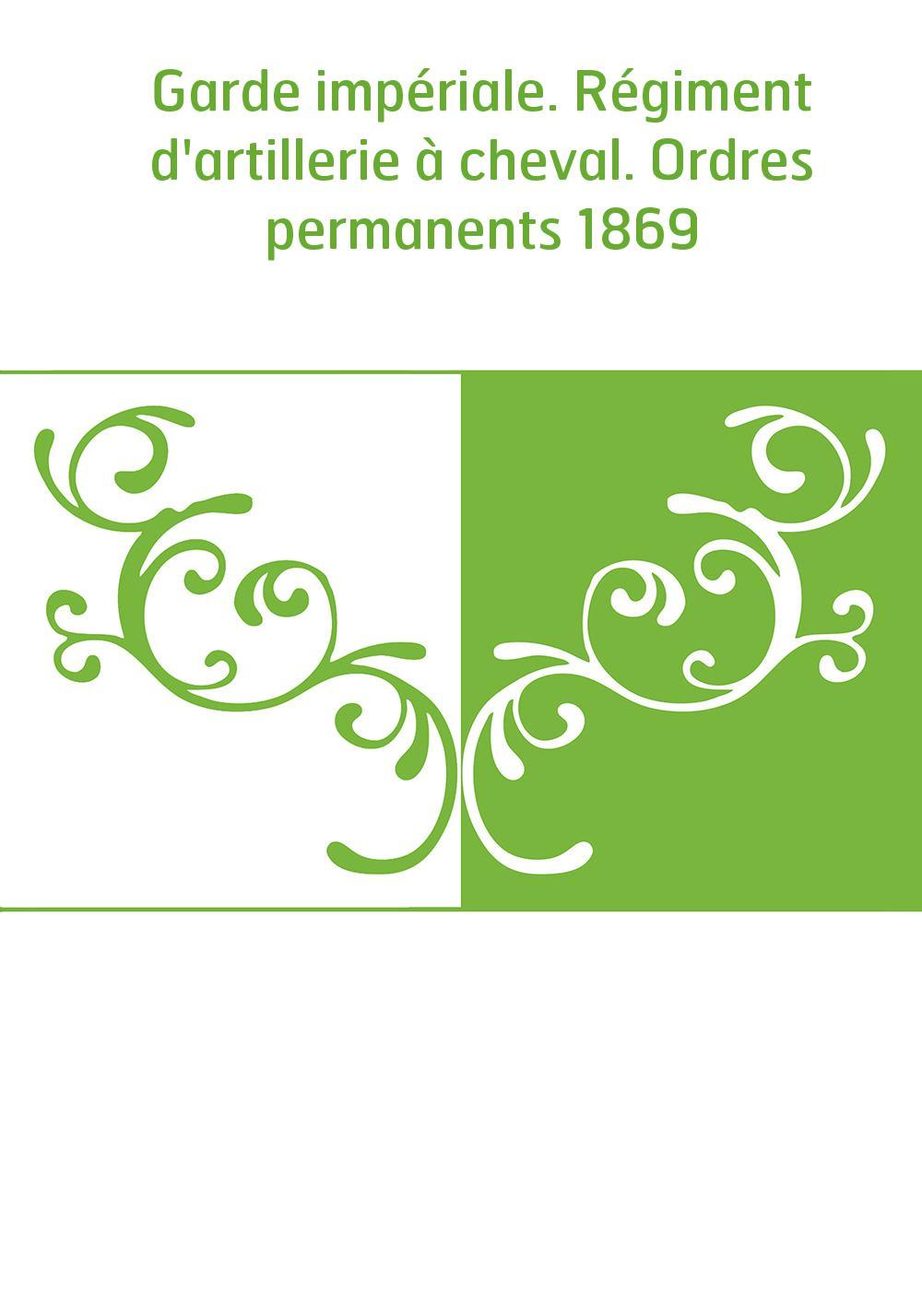 Garde impériale. Régiment d'artillerie à cheval. Ordres permanents 1869