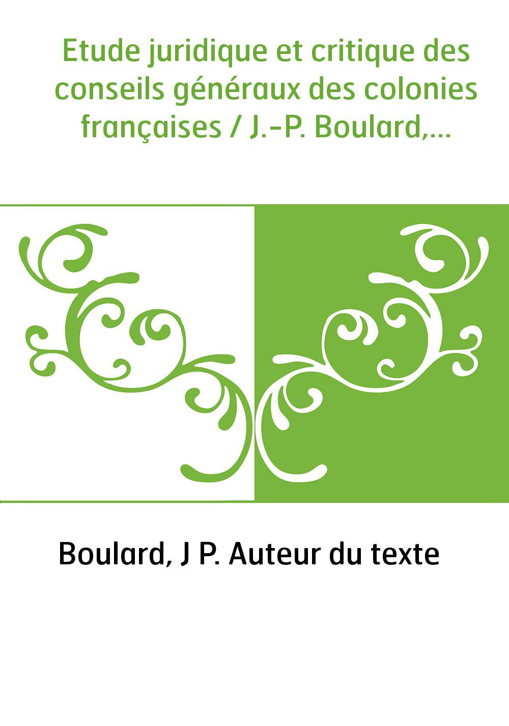 Etude juridique et critique des conseils généraux des colonies françaises / J.-P. Boulard,...