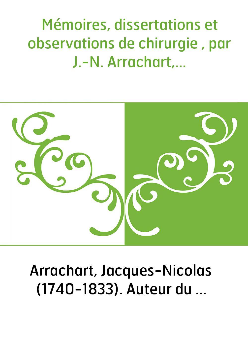 Mémoires, dissertations et observations de chirurgie , par J.-N. Arrachart,...