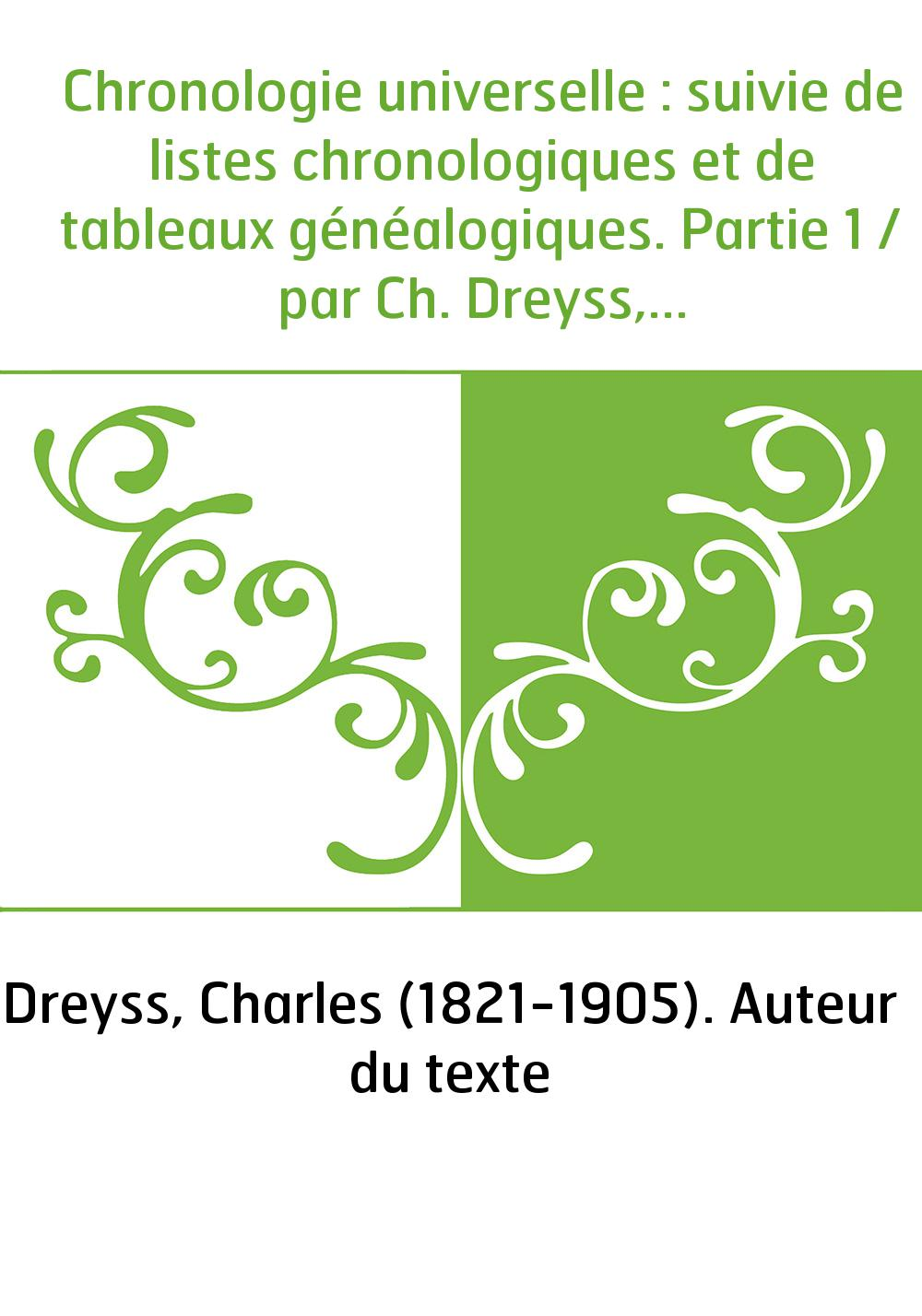 Chronologie universelle : suivie de listes chronologiques et de tableaux généalogiques. Partie 1 / par Ch. Dreyss,...