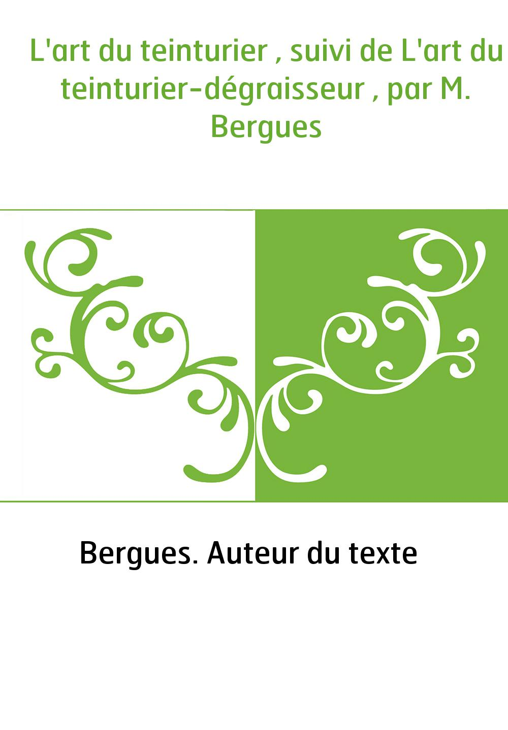 L'art du teinturier , suivi de L'art du teinturier-dégraisseur , par M. Bergues
