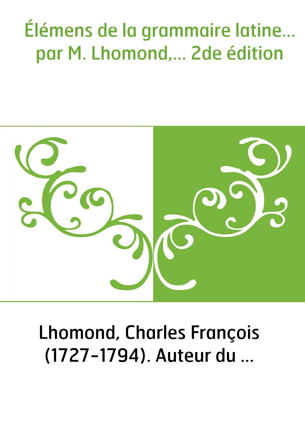 Élémens de la grammaire latine... par M. Lhomond,... 2de édition
