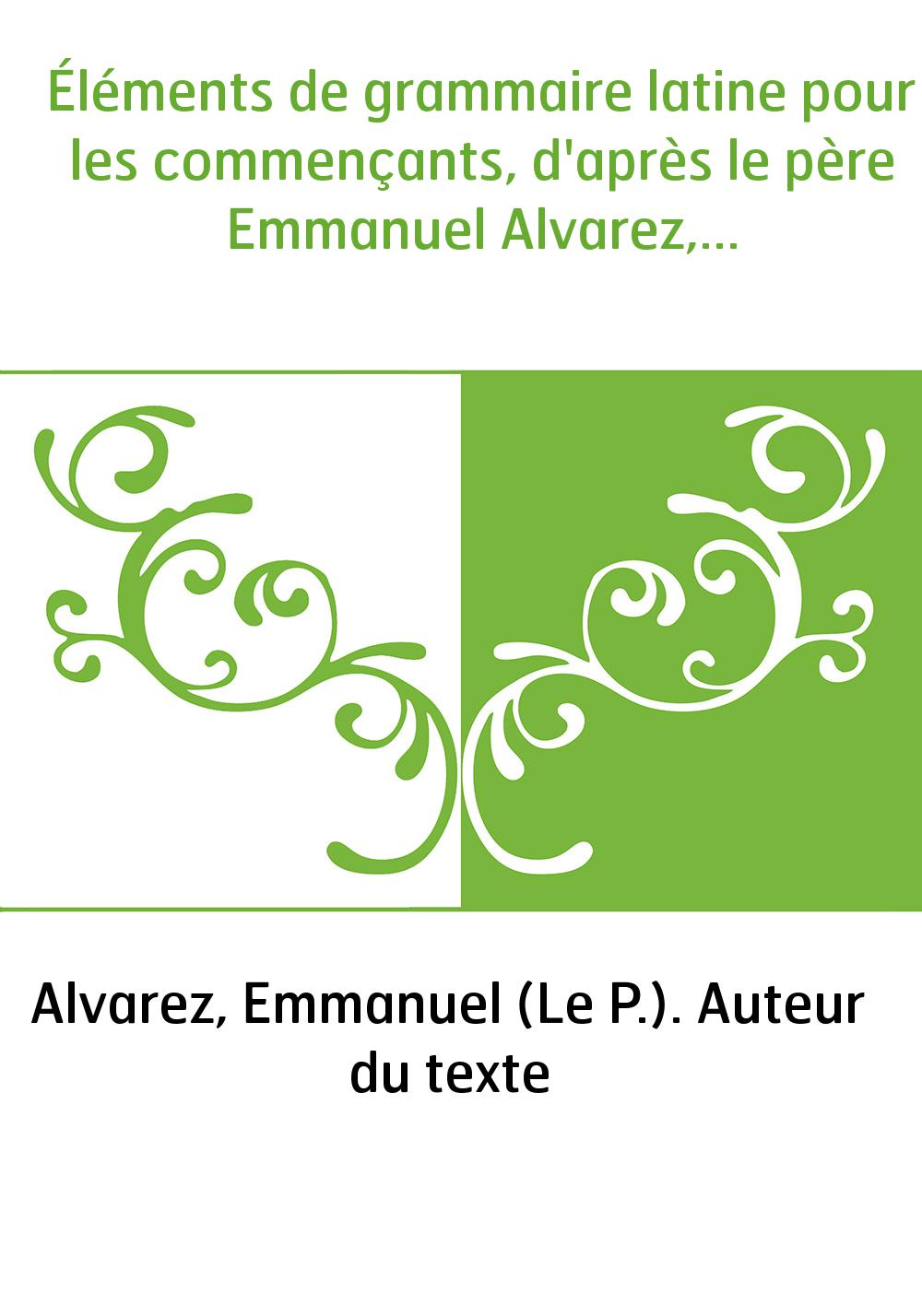 Éléments de grammaire latine pour les commençants, d'après le père Emmanuel Alvarez,...