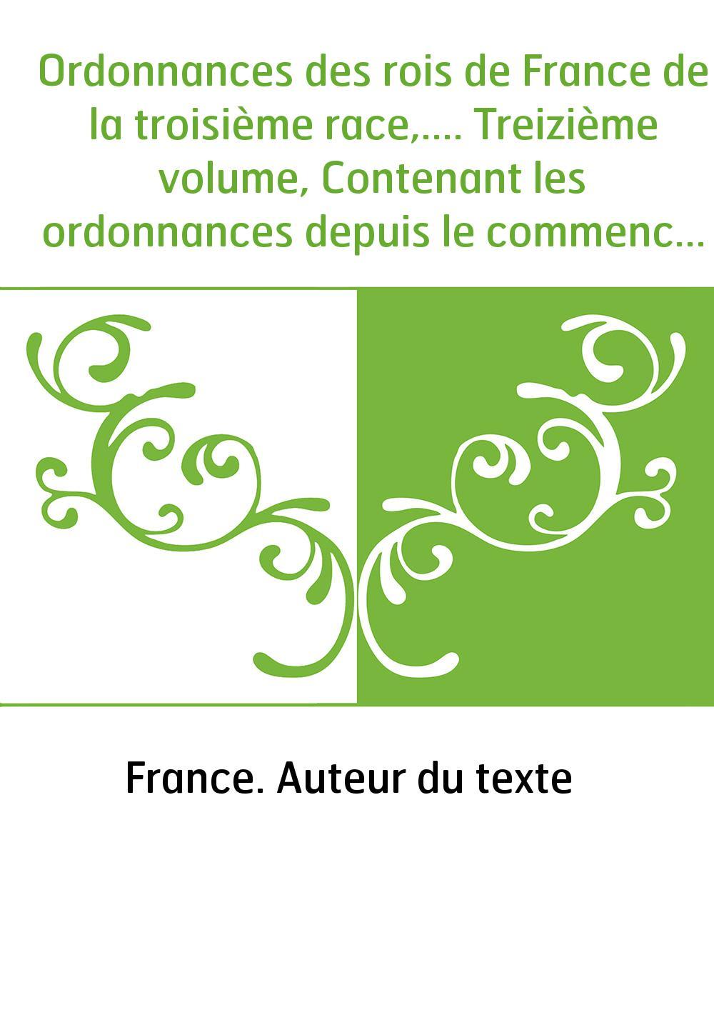 Ordonnances des rois de France de la troisième race,.... Treizième volume, Contenant les ordonnances depuis le commencement du r