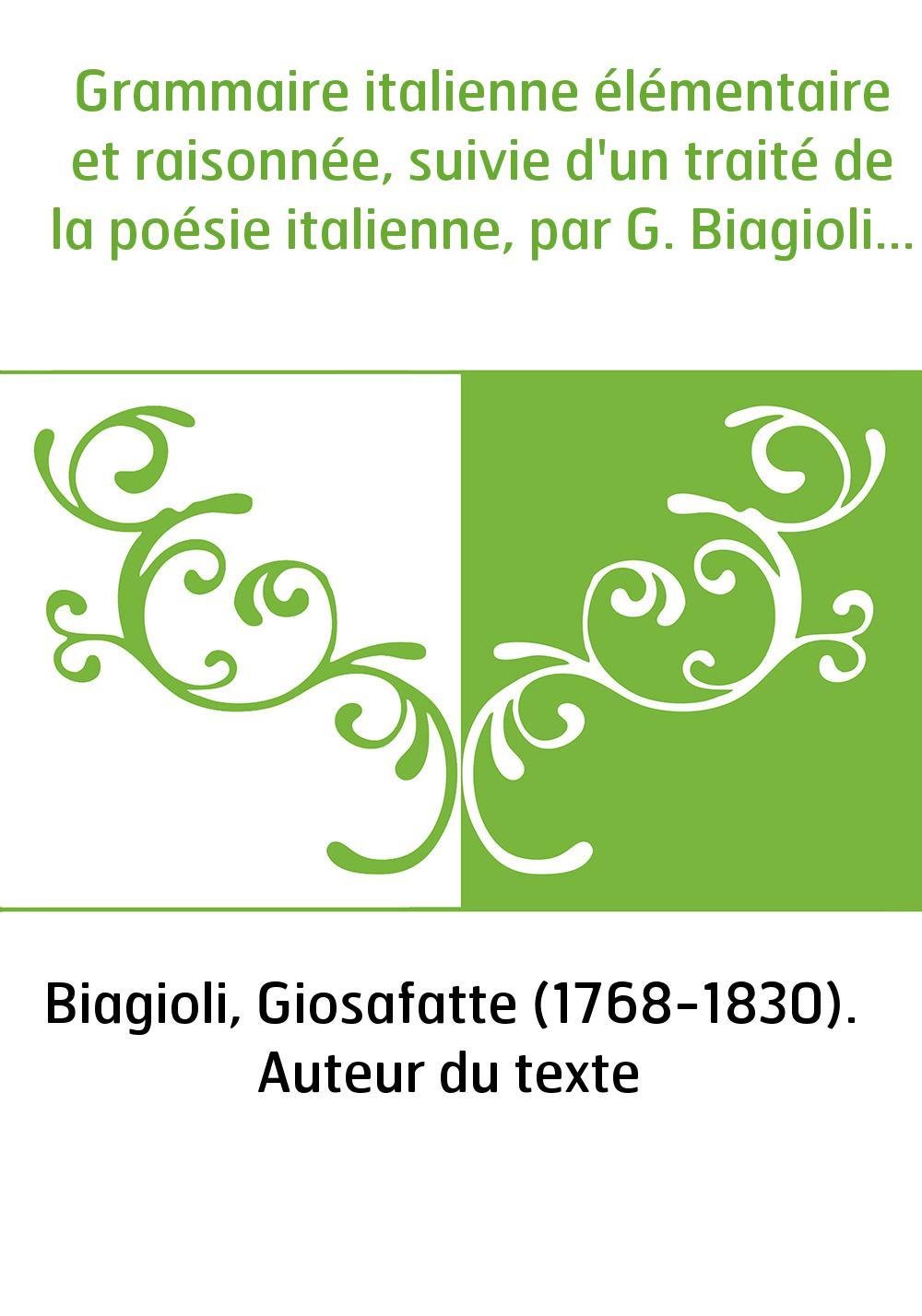 Grammaire italienne élémentaire et raisonnée, suivie d'un traité de la poésie italienne, par G. Biagioli...